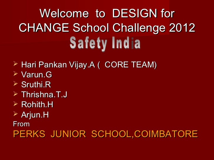 Welcome to DESIGN for    CHANGE School Challenge 2012   Hari Pankan Vijay.A ( CORE TEAM)   Varun.G   Sruthi.R   Thrish...