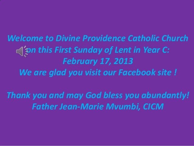 Welcome to Divine Providence Catholic Church    on this First Sunday of Lent in Year C:              February 17, 2013  We...