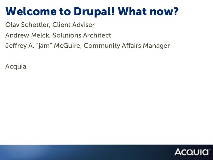 "Welcome to Drupal! What now?Olav Schettler, Client AdviserAndrew Melck, Solutions ArchitectJe rey A. ""jam"" McGuire, Commun..."