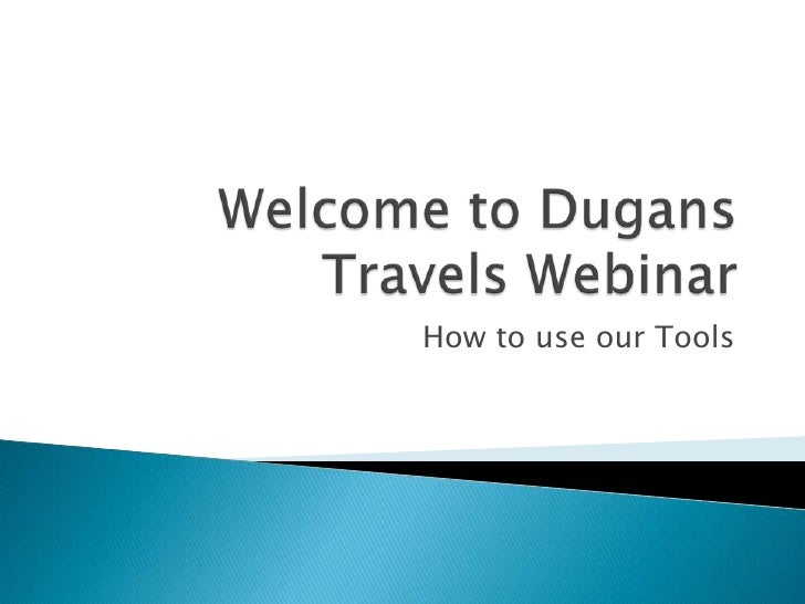 Welcome to Dugans Travels Webinar<br />How to use our Tools<br />