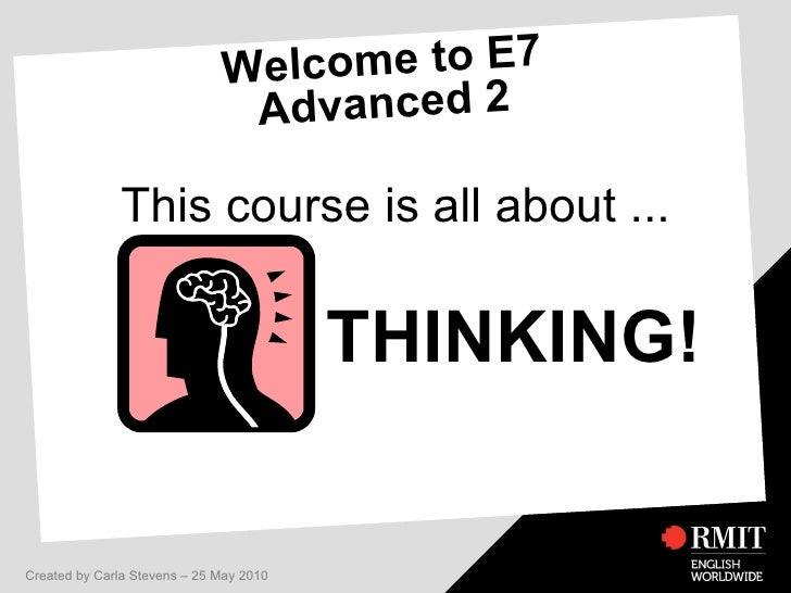 Welcome to E7 Advanced 2 This course is all about ... THINKING! Created by Carla Stevens – 25 May 2010
