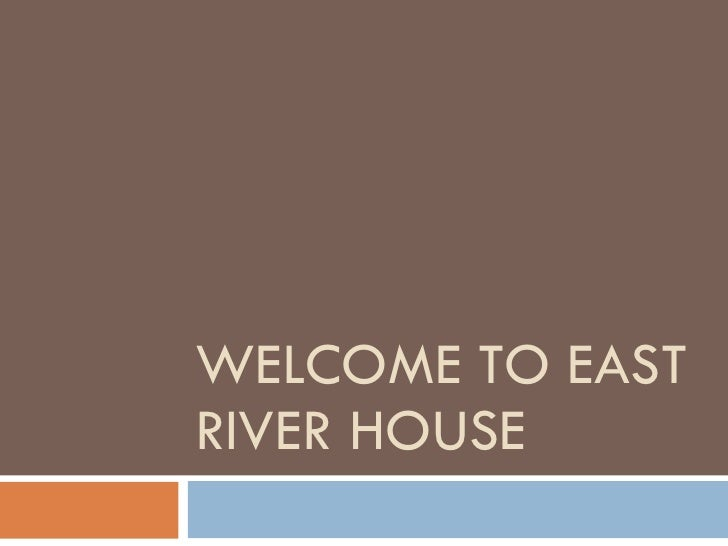 WELCOME TO EAST RIVER HOUSE
