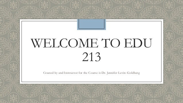 WELCOME TO EDU     213 Created by and Instructor for the Course is Dr. Jennifer Levin -Goldberg