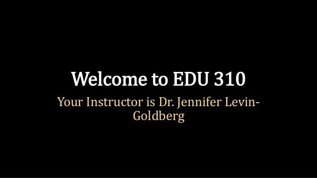 Welcome to EDU 310Your Instructor is Dr. Jennifer Levin-             Goldberg