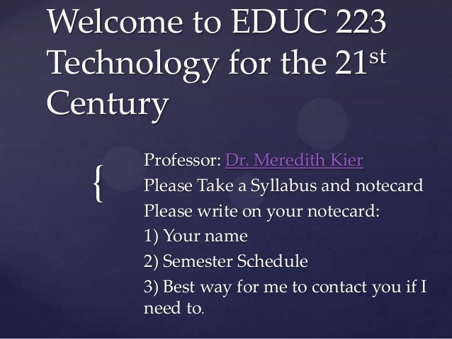 Welcome to EDUC 223 st Technology for the 21 Century  {  Professor: Dr. Meredith Kier Please Take a Syllabus and notecard ...