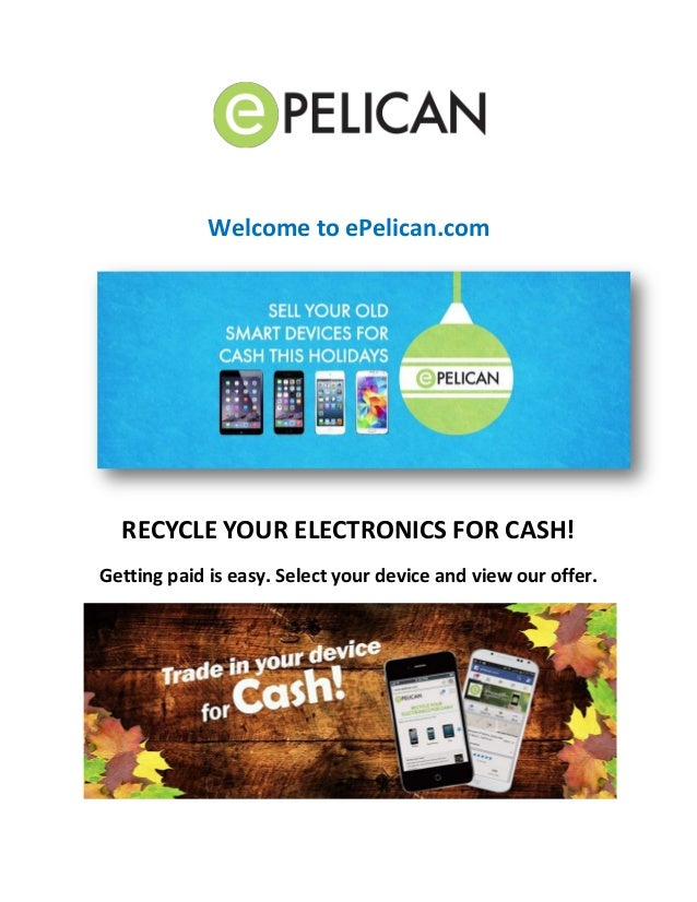 Welcome to ePelican.com  RECYCLE YOUR ELECTRONICS FOR CASH!  Getting paid is easy. Select your device and view our offer.