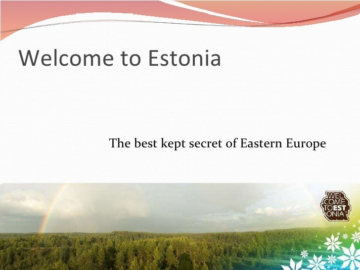 Welcome to Estonia <ul><li>The best kept secret of Eastern Europe </li></ul>