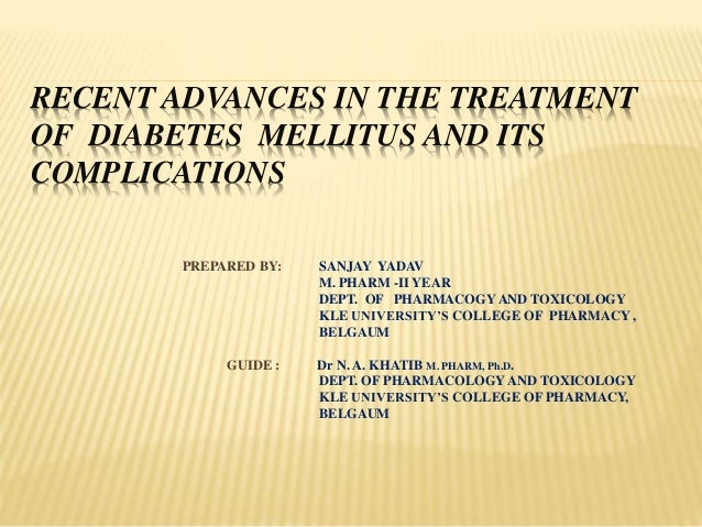 RECENT ADVANCES IN THE TREATMENT OF DIABETES MELLITUS AND ITS COMPLICATIONS PREPARED BY: SANJAY YADAV M. PHARM -II YEAR DE...