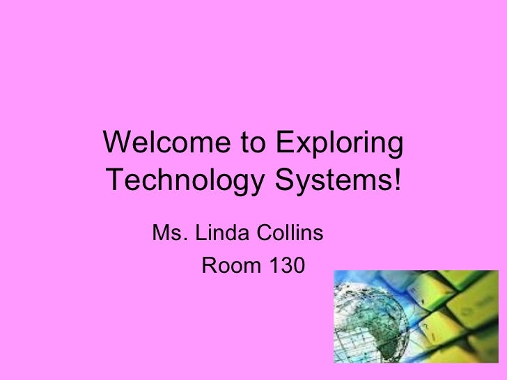 Welcome to Exploring Technology Systems! Ms. Linda Collins Room 130