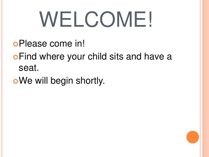 WELCOME! Please  come in! Find where your child sits and have a  seat. We will begin shortly.