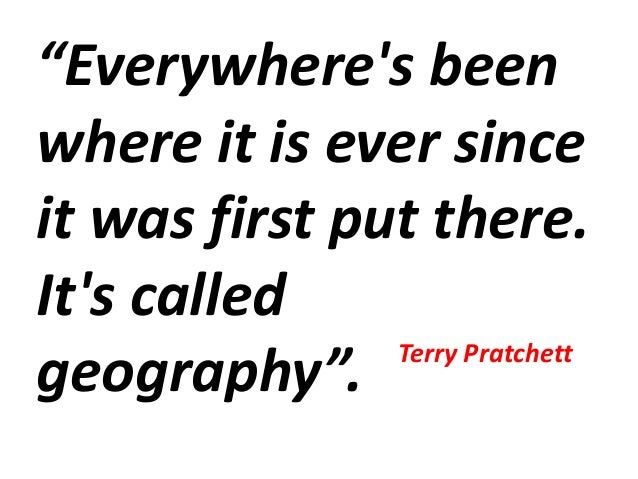 """Everywhere's been where it is ever since it was first put there. It's called geography"". Terry Pratchett"