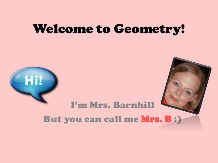 Welcome to Geometry!      I'm Mrs. Barnhill But you can call me Mrs. B :)