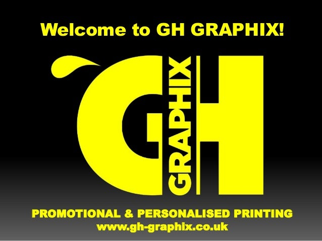 Welcome to GH GRAPHIX! PROMOTIONAL & PERSONALISED PRINTING www.gh-graphix.co.uk