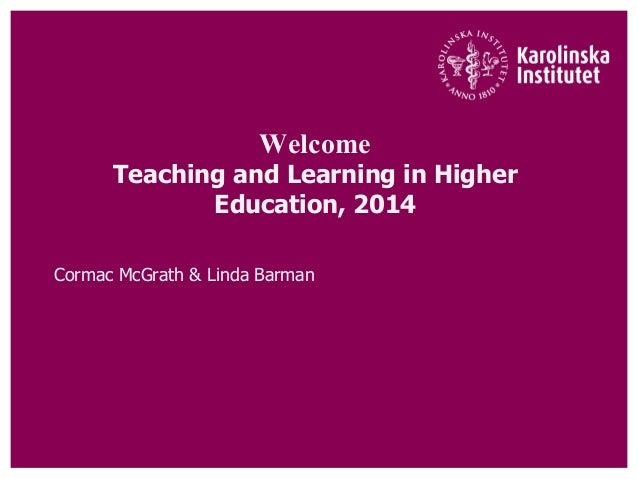 Welcome Teaching and Learning in Higher Education, 2014 Cormac McGrath & Linda Barman