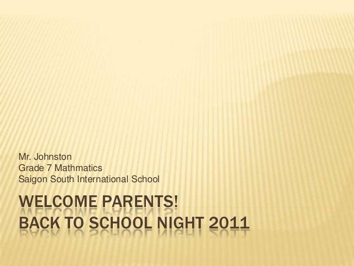 Welcome Parents!Back to School Night 2011<br />Mr. Johnston<br />Grade 7 Mathmatics<br />Saigon South International School...