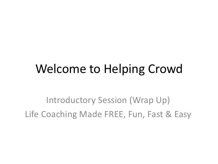 Welcome to Helping Crowd<br />Introductory Session (Wrap Up)<br />Life Coaching Made FREE, Fun, Fast & Easy<br />