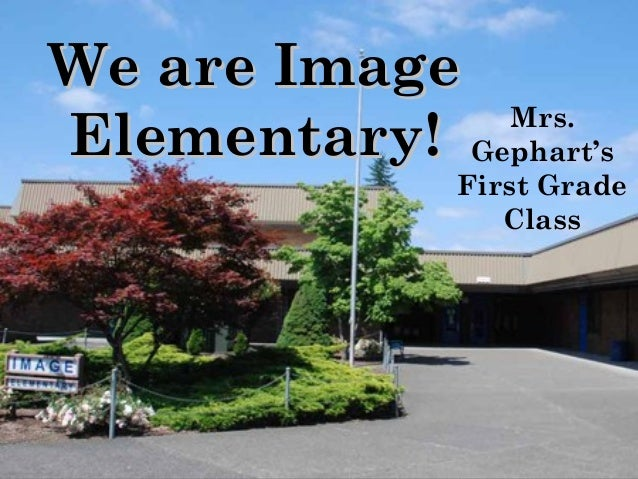 We are ImageWe are Image Elementary!Elementary! Mrs. Gephart's First Grade Class