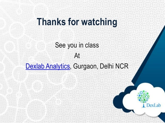 Thanks for watching See you in class At Dexlab Analytics, Gurgaon, Delhi NCR