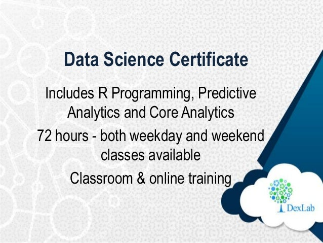 Data Science Certificate Includes R Programming, Predictive Analytics and Core Analytics 72 hours - both weekday and weeke...