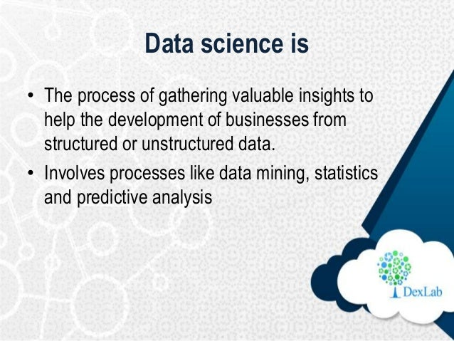 Data science is • The process of gathering valuable insights to help the development of businesses from structured or unst...