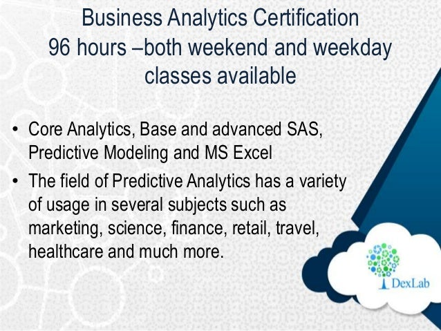 Business Analytics Certification 96 hours –both weekend and weekday classes available • Core Analytics, Base and advanced ...
