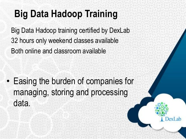 Big Data Hadoop Training • Easing the burden of companies for managing, storing and processing data. Big Data Hadoop train...