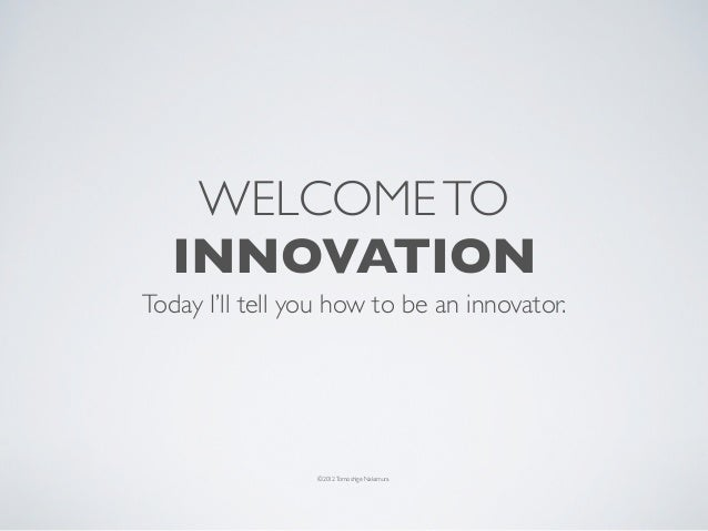 WELCOME TO   INNOVATIONToday I'll tell you how to be an innovator.                 ©2012 Tomoshige Nakamura