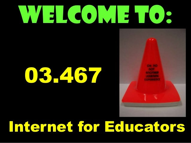 Welcome to: 03.467 Internet for Educators