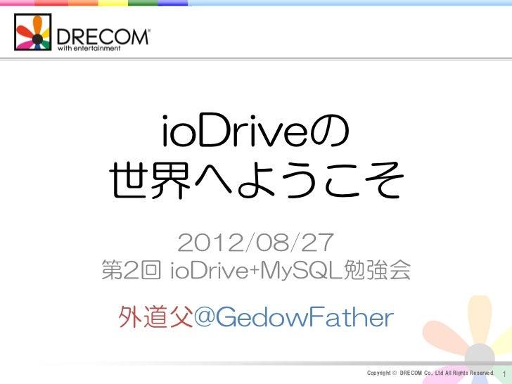 ioDriveの世界へようこそ     2012/08/27第2回 ioDrive+MySQL勉強会 外道父@GedowFather                 Copyright © DRECOM Co., Ltd All Rights ...