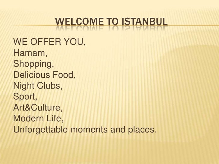 WELCOME TO ISTANBULWE OFFER YOU,Hamam,Shopping,Delicious Food,Night Clubs,Sport,Art&Culture,Modern Life,Unforgettable mome...