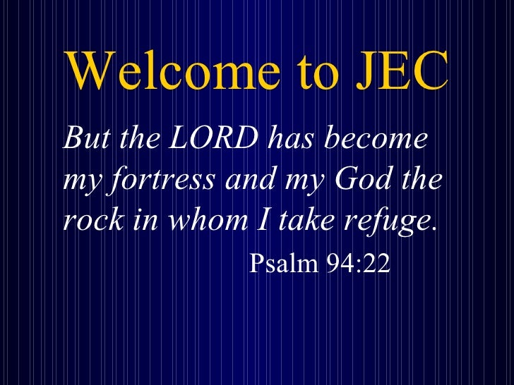 Welcome to JEC <ul><li>But the LORD has become my fortress and my God the rock in whom I take refuge.   </li></ul><ul><li>...