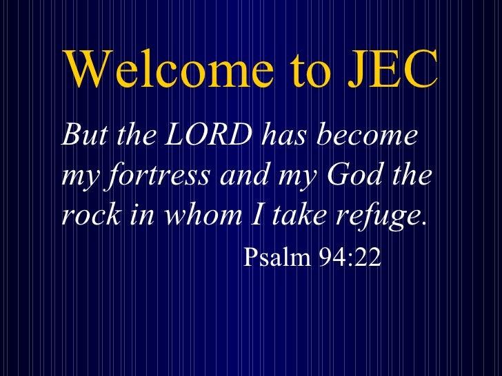 Welcome to JEC <ul><li>But the LORD has become my fortress and my God the rock in whom I take refuge.   </li></ul><ul><li>...