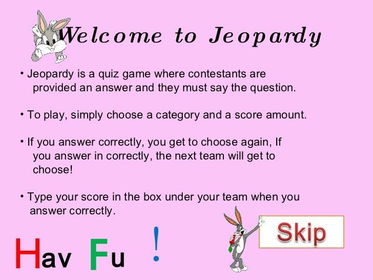 Welcome to Jeopardy <ul><li>Jeopardy is a quiz game where contestants are  </li></ul><ul><li>provided an answer and they m...