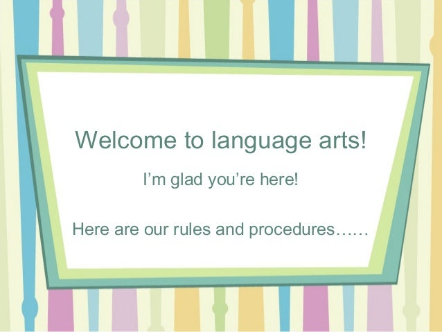 Welcome to language arts!        I'm glad you're here!Here are our rules and procedures……