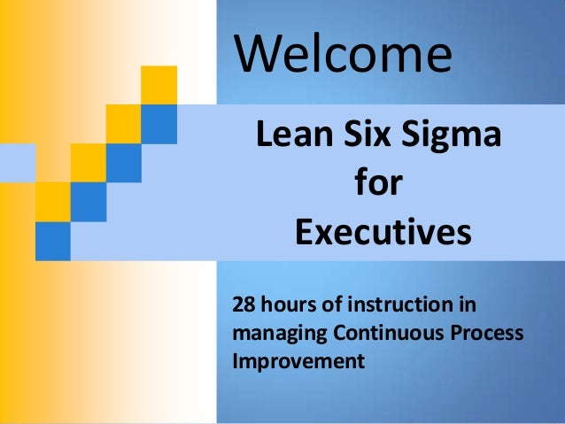Welcome  Lean Six Sigma        for    Executives28 hours of instruction inmanaging Continuous ProcessImprovement