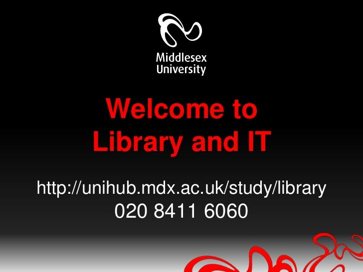 Welcome toLibrary and IThttp://unihub.mdx.ac.uk/study/library020 8411 6060<br />