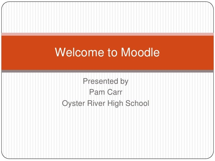 Presented by<br />Pam Carr<br />Oyster River High School<br />Welcome to Moodle<br />