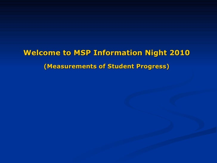 Welcome to MSP Information Night 2010   (Measurements of Student Progress)