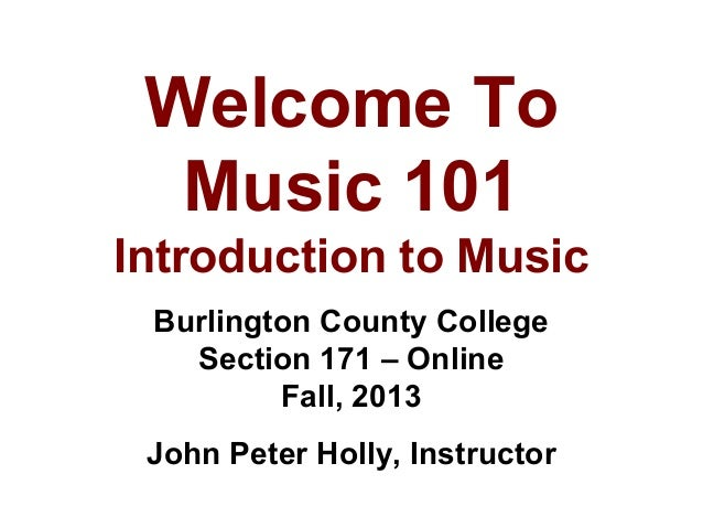 Welcome To Music 101 Introduction to Music Burlington County College Section 171 – Online Fall, 2013 John Peter Holly, Ins...