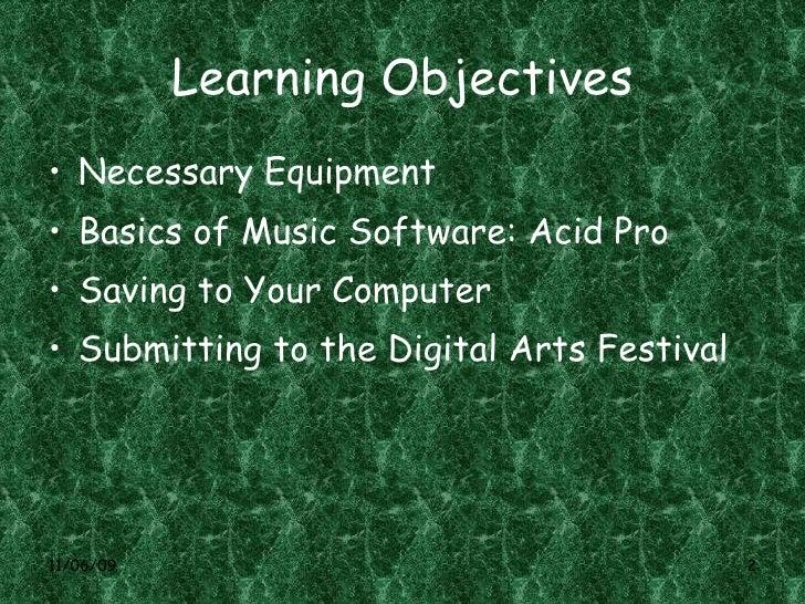 Learning Objectives <ul><li>Necessary Equipment </li></ul><ul><li>Basics of Music Software: Acid Pro </li></ul><ul><li>Sav...