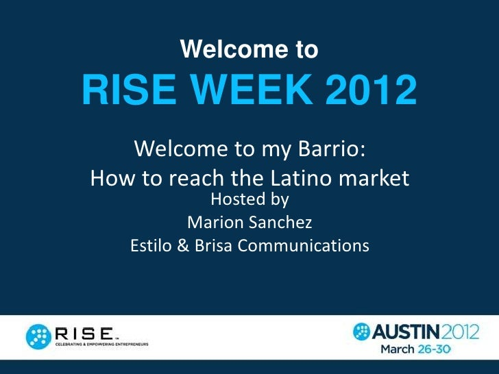 Welcome toRISE WEEK 2012   Welcome to my Barrio:How to reach the Latino market              Hosted by           Marion San...
