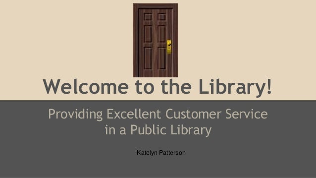 Welcome to the Library! Providing Excellent Customer Service in a Public Library Katelyn Patterson