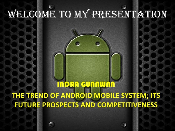 Welcome to my presentation           INDRA GUNAWANTHE TREND OF ANDROID MOBILE SYSTEM; ITS FUTURE PROSPECTS AND COMPETITIVE...