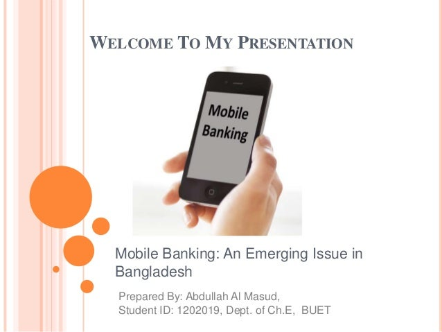 WELCOME TO MY PRESENTATION Mobile Banking: An Emerging Issue in Bangladesh Prepared By: Abdullah Al Masud, Student ID: 120...
