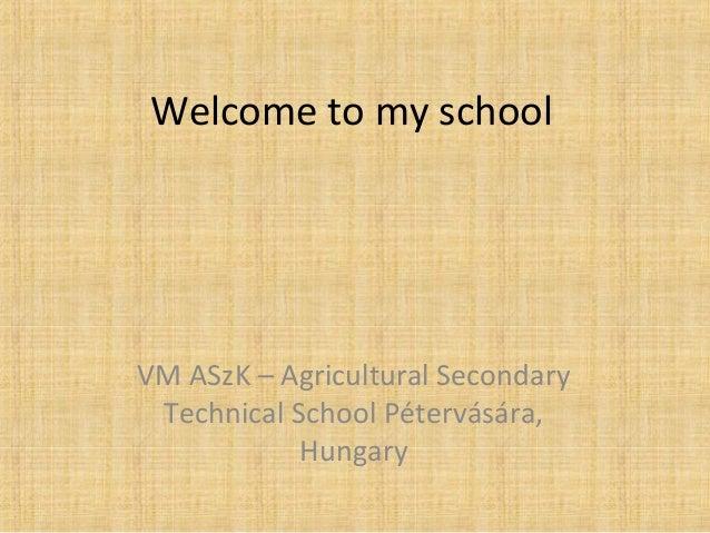 Welcome to my school  VM ASzK – Agricultural Secondary  Technical School Pétervására,  Hungary