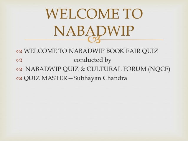  WELCOME TO NABADWIP BOOK FAIR QUIZ conducted by NABADWIP QUIZ & CULTURAL FORUM (NQCF) QUIZ MASTER—Subhayan ChandraWE...