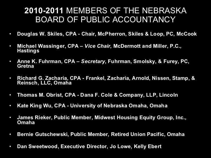 2010-2011  MEMBERS OF THE NEBRASKA BOARD OF PUBLIC ACCOUNTANCY <ul><li>Douglas W. Skiles, CPA - Chair, McPherron, Skiles &...