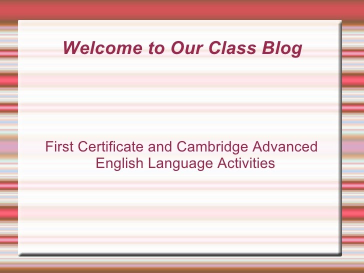 Welcome to Our Class Blog First Certificate and Cambridge Advanced English Language Activities