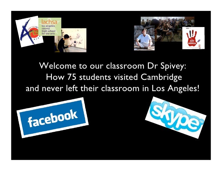 Welcome to our classroom Dr Spivey:     How 75 students visited Cambridgeand never left their classroom in Los Angeles!