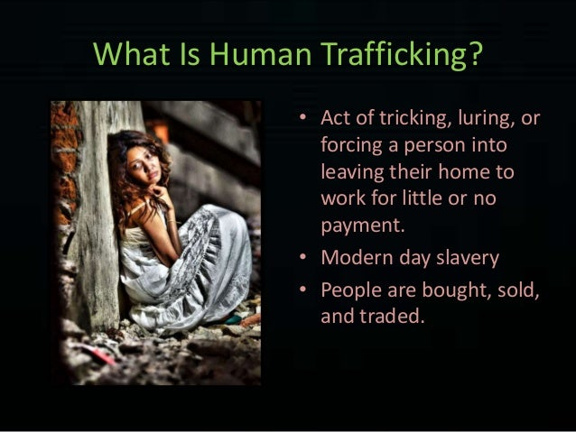 what is human trafficking Providing services to human trafficking victims is as much for the benefit of the police, prosecutors and general public as it is for the victims 11 what will happen to the traffickers.